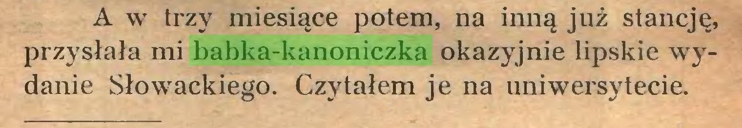 (...) A w trzy miesiące potem, na inną już stancję, przysłała mi babka-kanoniczka okazyjnie lipskie wydanie Słowackiego. Czytałem je na uniwersytecie...