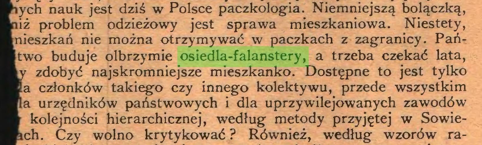 (...) ych nauk jest dziś w Polsce paczkologia. Niemniejszą bolączką, iż problem odzieżowy jest sprawa mieszkaniowa. Niestety, nieszkań nie można otrzymywać w paczkach z zagranicy. Pańtwo buduje olbrzymie osiedla-falanstery, a trzeba czekać lata, zdobyć najskromniejsze mieszkanko. Dostępne to jest tylko a członków takiego czy innego kolektywu, przede wszystkim a urzędników państwowych i dla uprzywilejowanych zawodów kolejności hierarchicznej, według metody przyjętej w Sowiech. Czy wolno krytykować ? Również, według wzorów ra...