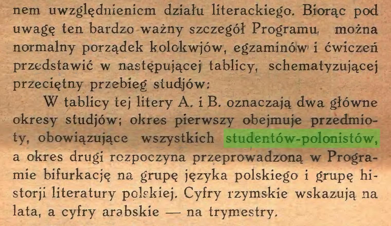 (...) nem uwzględnieniem działu literackiego. Biorąc pod uwagę ten bardzo ważny szczegół Programu, można normalny porządek kolokwjów, egzaminóiw i ćwiczeń przedstawić w następującej tablicy, schematyzującej przeciętny przebieg studjów; W tablicy tej litery A. i B. oznaczają dwa główne okresy studjów; okres pierwszy obejmuje przedmioty, obowiązujące wszystkich studentów-polonistów, a okres drugi rozpoczyna przeprowadzoną w Programie bifurkację na grupę języka polskiego i grupę historji literatury polskiej. Cyfry rzymskie wskazują na lata, a cyfry arabskie — na trymestry...