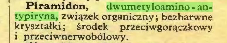(...) Piramidon, dwumetyloamino-antypiryna, związek organiczny; bezbarwne kryształki; środek przeciwgorączkowy i przeciwnerwobólowy...