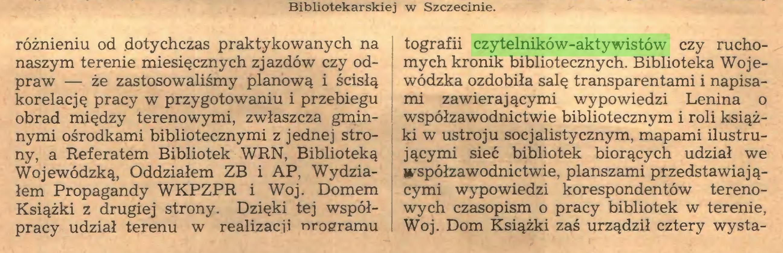 (...) Bibliotekarskiej w Szczecinie. różnieniu od dotychczas praktykowanych na naszym terenie miesięcznych zjazdów czy odpraw — że zastosowaliśmy planową i ścisłą korelację pracy w przygotowaniu i przebiegu obrad między terenowymi, zwłaszcza gminnymi ośrodkami bibliotecznymi z jednej strony, a Referatem Bibliotek WRN, Biblioteką Wojewódzką, Oddziałem ZB i AP, Wydziałem Propagandy WKPZPR i Woj. Domem Książki z drugiej strony. Dzięki tej współpracy udział terenu w realizacji nroeramu tografii czytelników-aktywistów czy ruchomych kronik bibliotecznych. Biblioteka Wojewódzka ozdobiła salę transparentami i napisami zawierającymi wypowiedzi Lenina o współzawodnictwie bibliotecznym i roli książki w ustroju socjalistycznym, mapami ilustrującymi sieć bibliotek biorących udział we współzawodnictwie, planszami przedstawiającymi wypowiedzi korespondentów terenowych czasopism o pracy bibliotek w terenie, Woj. Dom Książki zaś urządził cztery wysta...