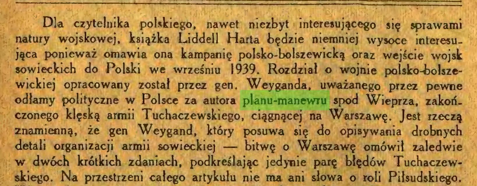 (...) Dla czytelnika polskiego, nawet niezbyt interesującego się sprawami natury wojskowej, książka Liddell Harta będzie niemniej wysoce interesująca ponieważ omawia ona kampanię polsko-bolszewicką oraz wejście wojsk sowieckich do Polski we wrześniu 1939. Rozdział o wojnie polsko-bolszewickiej opracowany został przez gen. Weyganda, uważanego przez pewne odłamy polityczne w Polsce za autora planu-manewru spod Wieprza, zakończonego klęską armii Tuchaczewskiego, ciągnącej na Warszawę. Jest rzeczą znamienną, że gen Weygand, który posuwa się do opisywania drobnych detali organizacji armii sowieckiej — bitwę o Warszawę omówił zaledwie w dwóch krótkich zdaniach, podkreślając jedynie parę błędów Tuchaczewskiego. Na przestrzeni całego artykułu nie ma ani słowa o roli Piłsudskiego...