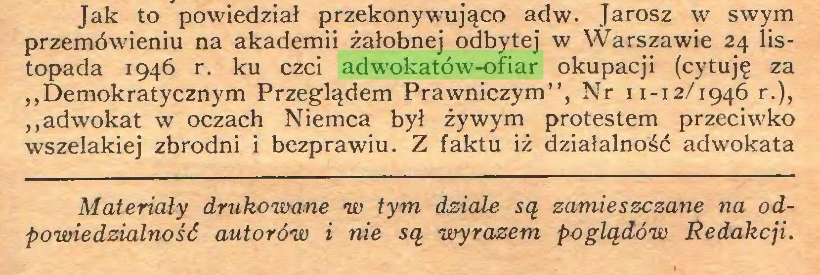 """(...) Jak to powiedział przekonywująco ad w. Jarosz w swym przemówieniu na akademii żałobnej odbytej w Warszawie 24 listopada 1946 r. ku czci adwokatów-ofiar okupacji (cytuję za ,,Demokratycznym Przeglądem Prawniczym"""", Nr 11-12/1946 r.), """"adwokat w oczach Niemca był żywym protestem przeciwko wszelakiej zbrodni i bezprawiu. Z faktu iż działalność adwokata Materiały drukowane w tym dziale są zamieszczane na odpowiedzialność autorów i nie są wyrazem poglądów Redakcji..."""