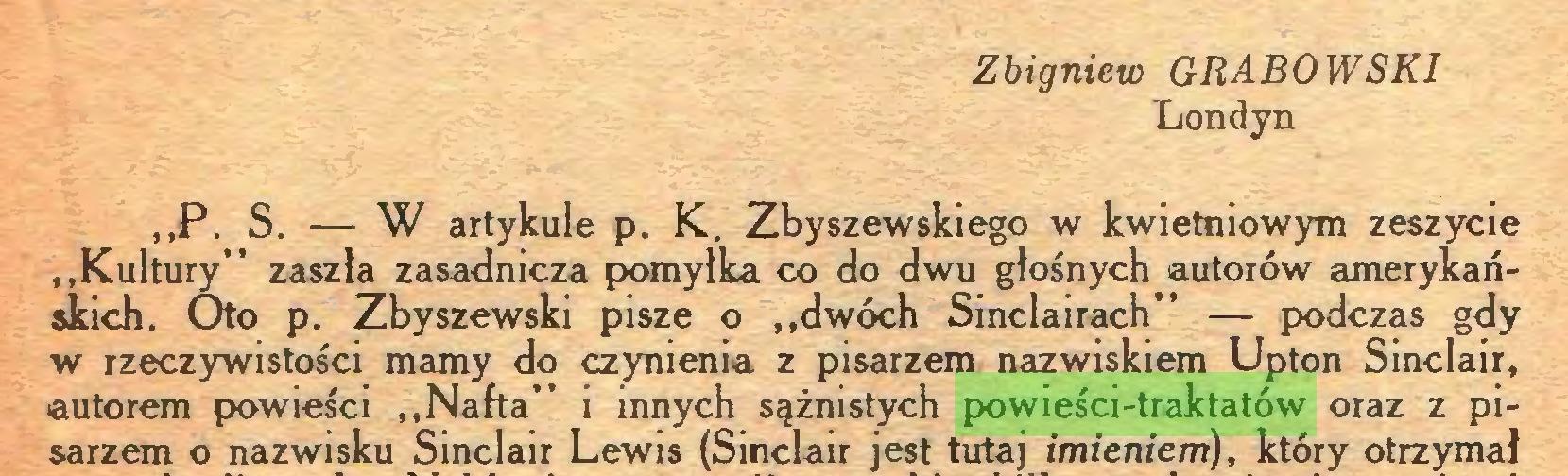"""(...) Zbigniew GRABOWSKI Londyn """"P. S. — W artykule p. K. Zbyszewskiego w kwietniowym zeszycie """"Kultury"""" zaszła zasadnicza pomyłka co do dwu głośnych autorów amerykańskich. Oto p. Zbyszewski pisze o """"dwóch Sinclairach"""" — podczas gdy w rzeczywistości mamy do czynienia z pisarzem nazwiskiem Upton Sinclair, autorem powieści """"Nafta"""" i innych sążnistych powieści-traktatów oraz z pisarzem o nazwisku Sinclair Lewis (Sinclair jest tutaj imieniem), który otrzyma!..."""