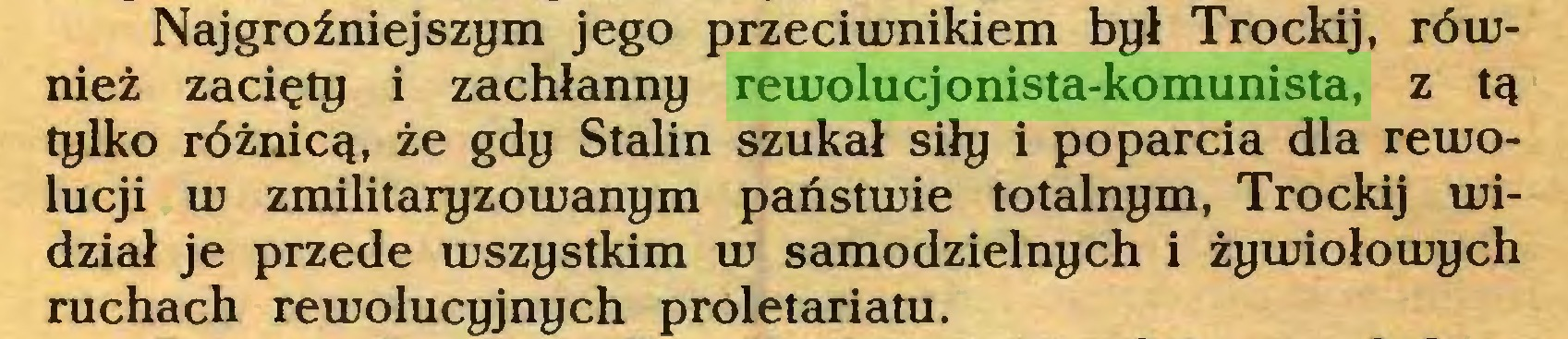 (...) Najgroźniejszym jego przeciwnikiem był Trockij, również zacięty i zachłanny rewolucjonista-komunista, z tą tylko różnicą, że gdy Stalin szukał siły i poparcia dla rewolucji w zmilitaryzowanym państwie totalnym, Trockij widział je przede wszystkim w samodzielnych i żywiołowych ruchach rewolucyjnych proletariatu...