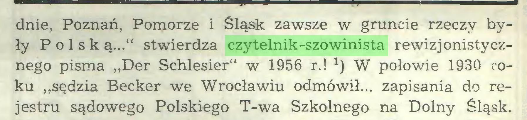 """(...) dnie, Poznań, Pomorze i Śląsk zawsze w gruncie rzeczy były Polską..."""" stwierdza czytelnik-szowinista rewizjonistycznego pisma """"Der Schlesier"""" w 1956 r.! W połowie 1930 roku """"sędzia Becker we Wrocławiu odmówił... zapisania do rejestru sądowego Polskiego T-wa Szkolnego na Dolny Śląsk..."""