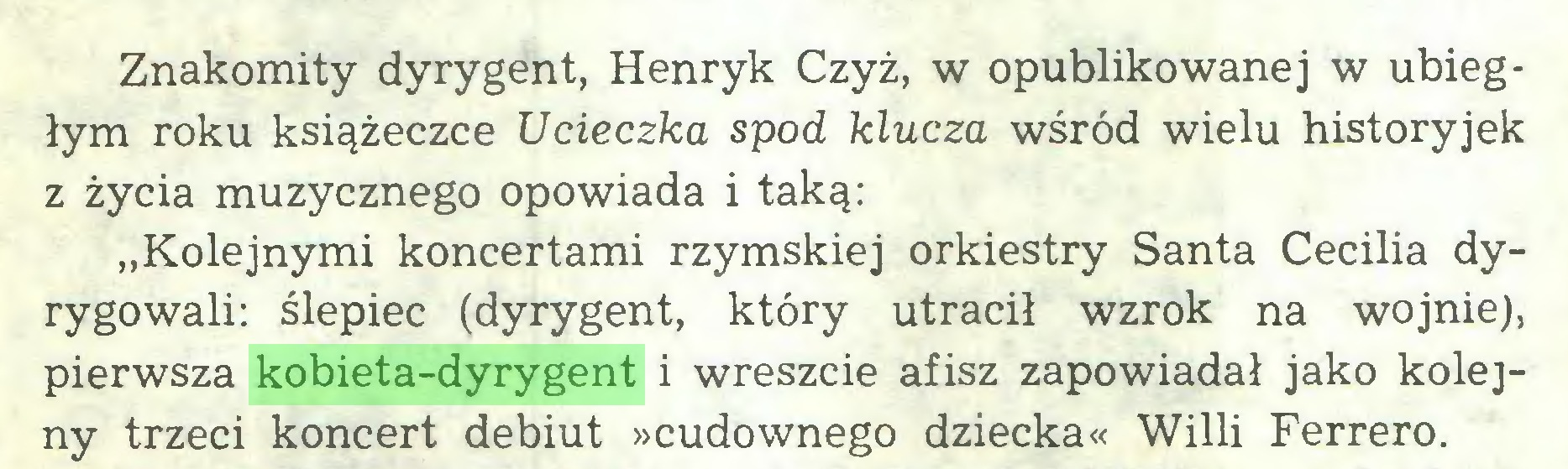 """(...) Znakomity dyrygent, Henryk Czyż, w opublikowanej w ubiegłym roku książeczce Ucieczka spod klucza wśród wielu historyjek z życia muzycznego opowiada i taką: """"Kolejnymi koncertami rzymskiej orkiestry Santa Cecilia dyrygowali: ślepiec (dyrygent, który utracił wzrok na wojnie), pierwsza kobieta-dyrygent i wreszcie afisz zapowiadał jako kolejny trzeci koncert debiut »cudownego dziecka« Willi Ferrero..."""