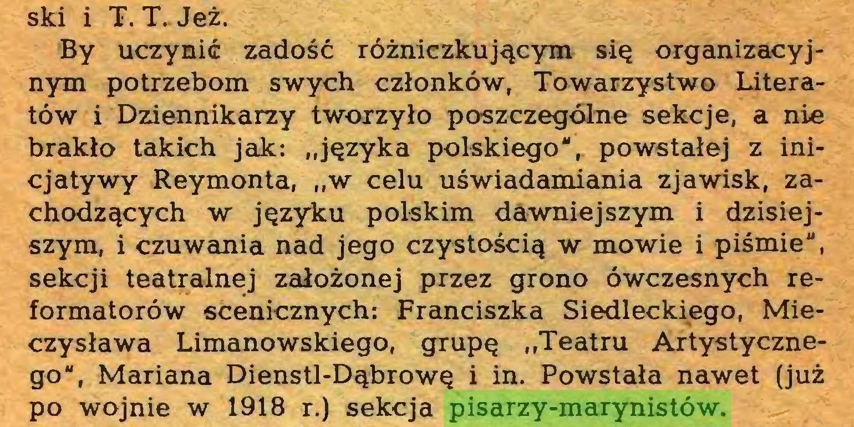 """(...) ski i T. T. Jeż. By uczynić zadość różniczkującym się organizacyjnym potrzebom swych członków, Towarzystwo Literatów i Dziennikarzy tworzyło poszczególne sekcje, a nie brakło takich jak: """"języka polskiego"""",, powstałej z inicjatywy Reymonta, """"w celu uświadamiania zjawisk, zachodzących w języku polskim dawniejszym i dzisiejszym, i czuwania nad jego czystością w mowie i piśmie"""", sekcji teatralnej założonej przez grono ówczesnych reformatorów scenicznych: Franciszka Siedleckiego, Mieczysława Limanowskiego, grupę """"Teatru Artystycznego"""", Mariana Dienstl-Dąbrowę i in. Powstała nawet (już po wojnie w 1918 r.) sekcja pisarzy-marynistów..."""
