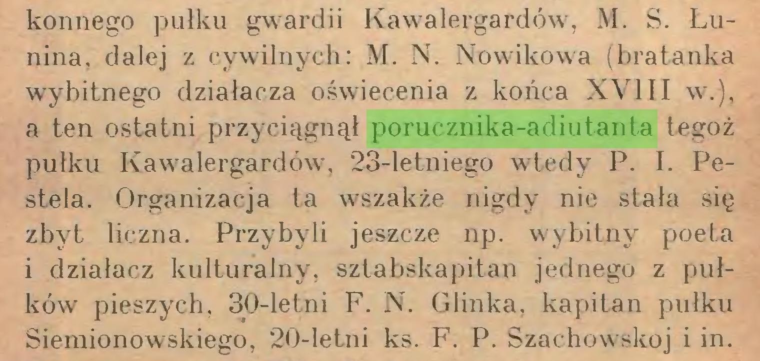 (...) konnego pułku gwardii Kawalergardów, M. S. Łunina, dalej z cywilnych: M. N. Nowikowa (bratanka wybitnego działacza oświecenia z końca XVIII w.), a ten ostatni przyciągnął porucznika-adiutanta tegoż pułku Kawalergardów, 23-letniego wtedy P. I. Pestela. Organizacja ta wszakże nigdy nie stała się zbyt liczna. Przybyli jeszcze np. wybitny poeta i działacz kulturalny, sztabskapitan jednego z pułków pieszych, 30-letni F. N. Glinka, kapitan pułku Siemionowskiego, 20-letni ks. F. P. Szachowskoj i in...