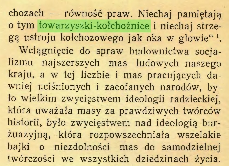 """(...) chozach — równość praw. Niechaj pamiętają o tym towarzyszki-kołchoźnice i niechaj strzegą ustroju kołchozowego jak oka w głowie"""" \ Wciągnięcie do spraw budownictwa socjalizmu najszerszych mas ludowych naszego kraju, a w tej liczbie i mas pracujących dawniej uciśnionych i zacofanych narodów, było wielkim zwycięstwem ideologii radzieckiej, która uważała masy za prawdziwych twórców historii, było zwycięstwem nad ideologią burżuazyjną, która rozpowszechniała wszelakie bajki o niezdolności mas do samodzielnej twórczości we wszystkich dziedzinach życia..."""
