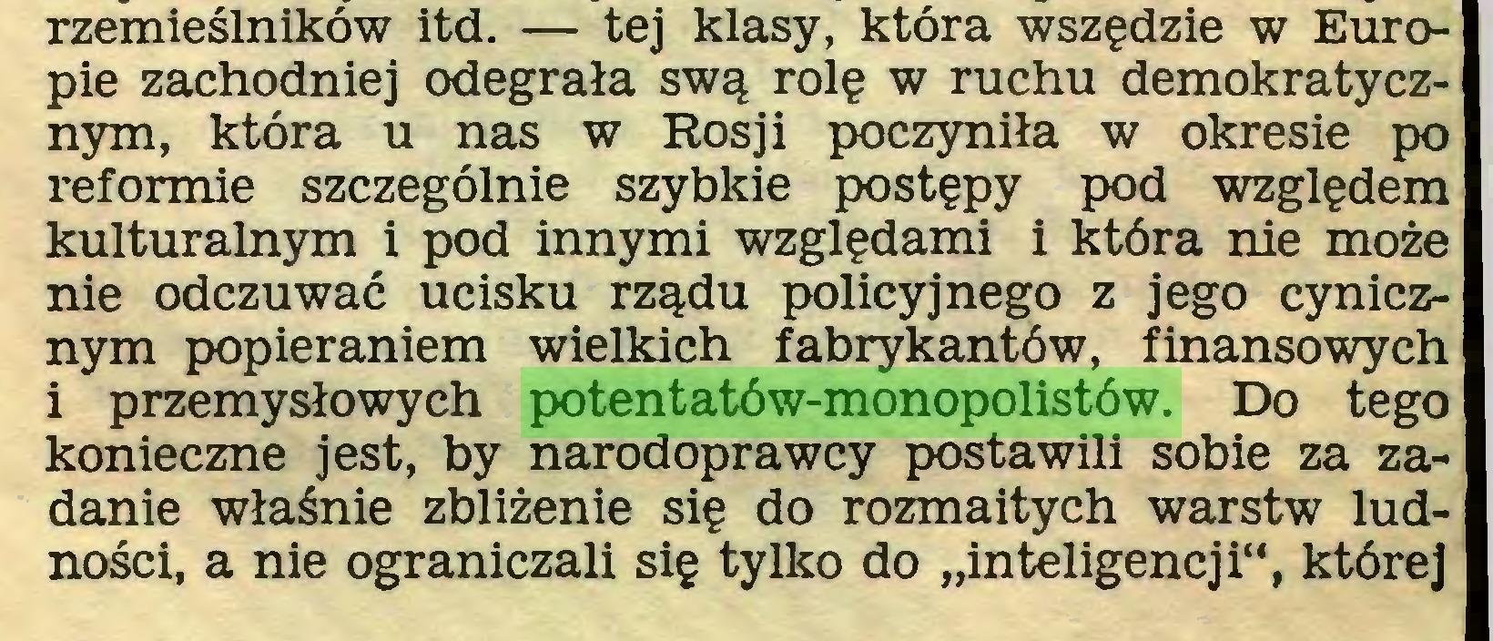 """(...) rzemieślników itd. — tej klasy, która wszędzie w Europie zachodniej odegrała swą rolę w ruchu demokratycznym, która u nas w Rosji poczyniła w okresie po reformie szczególnie szybkie postępy pod względem kulturalnym i pod innymi względami i która nie może nie odczuwać ucisku rządu policyjnego z jego cynicznym popieraniem wielkich fabrykantów, finansowych i przemysłowych potentatów-monopolistów. Do tego konieczne jest, by narodoprawcy postawili sobie za zadanie właśnie zbliżenie się do rozmaitych warstw ludności, a nie ograniczali się tylko do """"inteligencji"""", której..."""