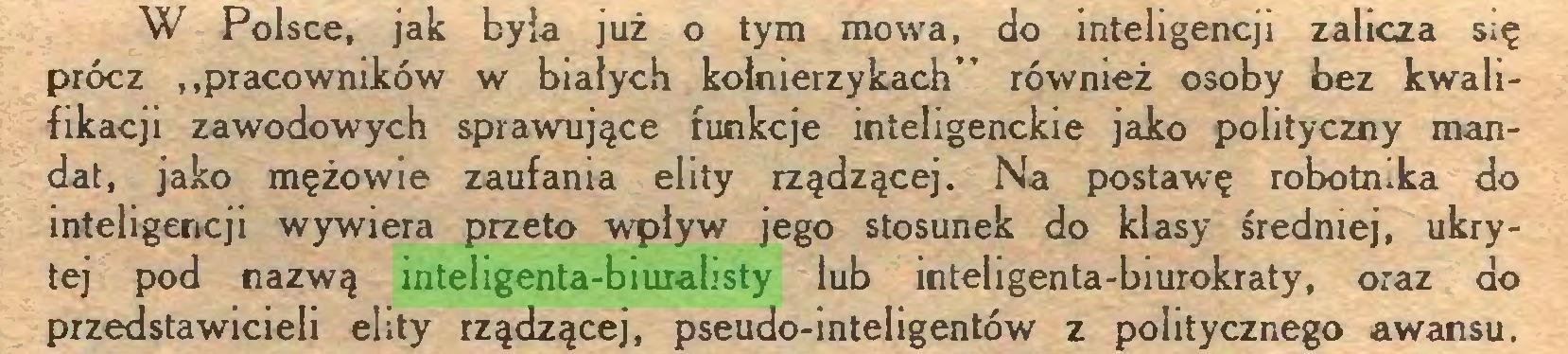 """(...) W Polsce, jak była już o tym mowa, do inteligencji zalicza się prócz """"pracowników w białych kołnierzykach"""" również osoby bez kwalifikacji zawodowych sprawujące funkcje inteligenckie jako polityczny mandat, jako mężowie zaufania elity rządzącej. Na postawę robotnika do inteligencji wywiera przeto wpływ jego stosunek do klasy średniej, ukrytej pod nazwą inteligenta-biuralisty lub inteligenta-biurokraty, oraz do przedstawicieli elity rządzącej, pseudo-inteligentów z politycznego awansu..."""