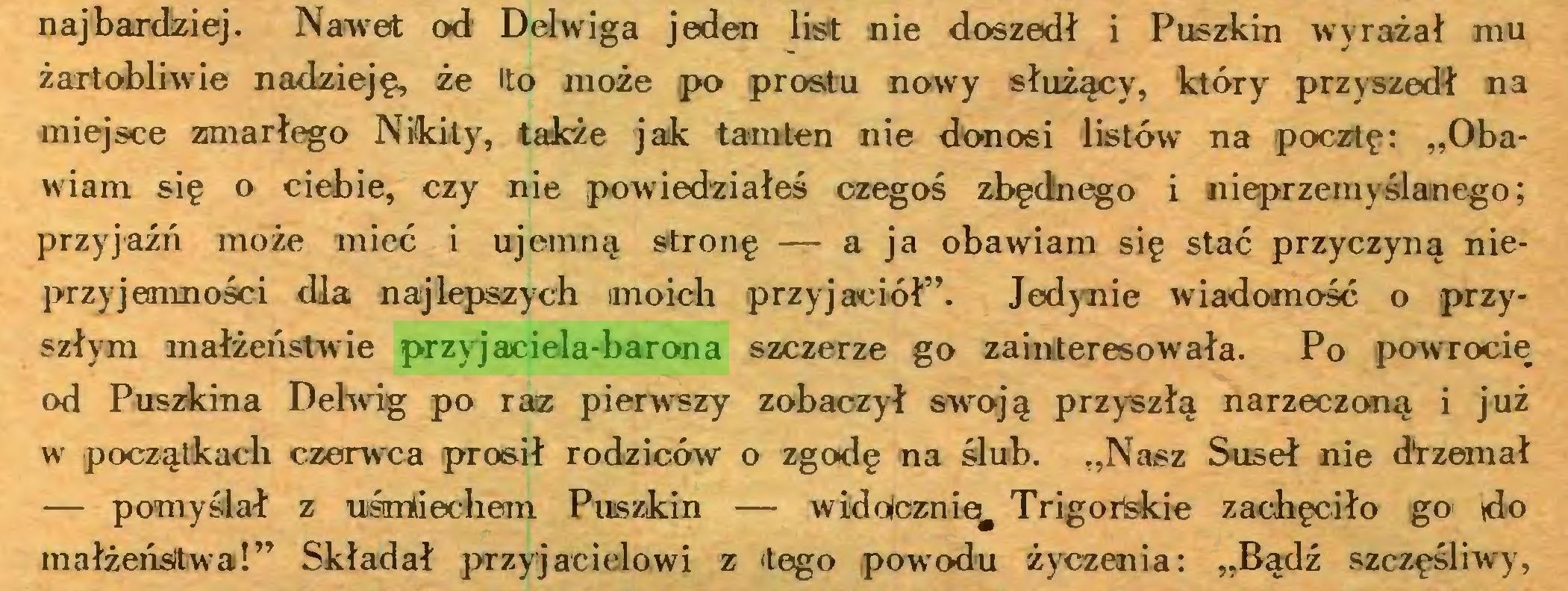 """(...) najbardziej. Nawet od' Delwiga jeden list nie doszedł i Puszkin wyrażał mu żartobliwie nadzieję, że to może po prostu nowy służący, który przyszedł na miejsce zmarłego Nikity, także jak tamten nie donosi listów na pocztę: """"Obawiam się o ciebie, czy nie powiedziałeś czegoś zbędnego i nieprzemyślanego; przyjaźń może mieć i ujemną stronę — a ja obawiam się stać przyczyną nieprzyjemności dla najlepszych moich przyjaciół"""". Jedynie wiadomość o przyszłym małżeństwie przyjaciela-barona szczerze go zainteresowała. Po powrocie od Puszkina Delwig po raz pierwszy zobaczył swoją przyszłą narzeczoną i już w początkach czerwca prosił rodziców o zgodę na ślub. """"Nasz Suseł nie dtzemał — pomyślał z uśmiechem Puszkin — widołcznie^ Trigorlskie zachęciło go do małżeństwa!"""" Składał przyjacielowi z tego powodu życzenia: """"Bądź szczęśliwy,..."""