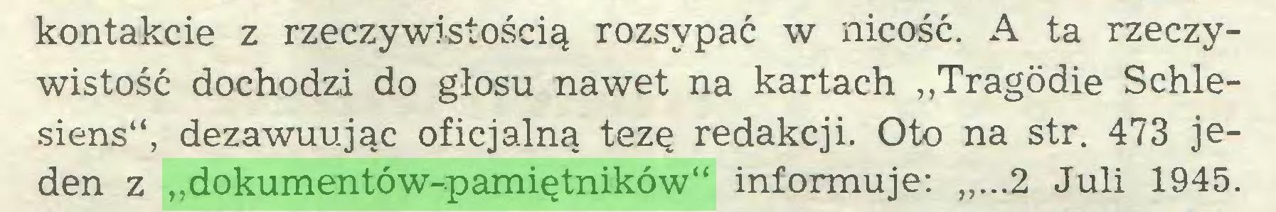 """(...) kontakcie z rzeczywistością rozsypać w nicość. A ta rzeczywistość dochodzi do głosu nawet na kartach """"Tragödie Schlesiens"""", dezawuując oficjalną tezę redakcji. Oto na str. 473 jeden z """"dokumentów-pamiętników"""" informuje: """"...2 Juli 1945..."""