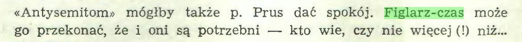 (...) «Antysemitom» mógłby także p. Prus dać spokój. Figlarz-czas może go przekonać, że i oni są potrzebni — kto wie, czy nie więcej (!) niż...