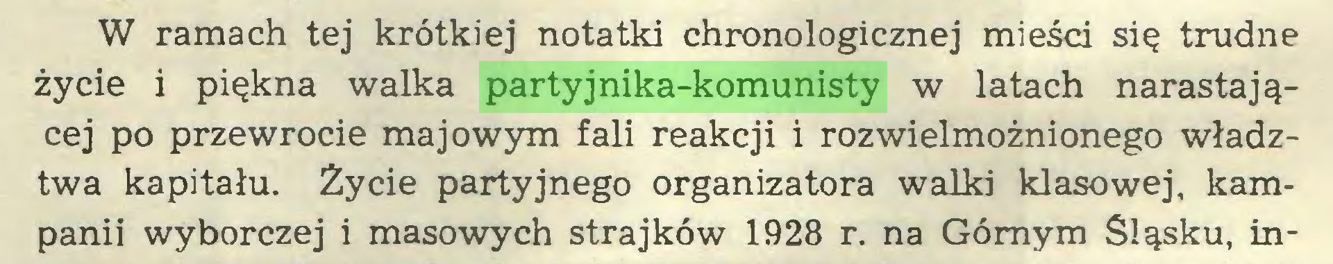 (...) W ramach tej krótkiej notatki chronologicznej mieści się trudne życie i piękna walka partyjnika-komunisty w latach narastającej po przewrocie majowym fali reakcji i rozwielmożnionego władztwa kapitału. Życie partyjnego organizatora walki klasowej, kampanii wyborczej i masowych strajków 1928 r. na Górnym Śląsku, in...
