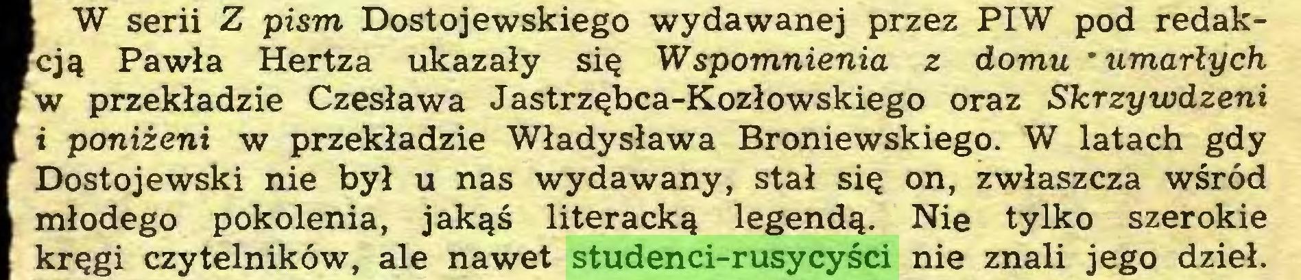 (...) W serii Z pism Dostojewskiego wydawanej przez PIW pod redakcją Pawła Hertza ukazały się Wspomnienia z domu * umarłych w przekładzie Czesława Jastrzębca-Kozłowskiego oraz Skrzywdzeni i poniżeni w przekładzie Władysława Broniewskiego. W latach gdy Dostojewski nie był u nas wydawany, stał się on, zwłaszcza wśród młodego pokolenia, jakąś literacką legendą. Nie tylko szerokie kręgi czytelników, ale nawet studenci-rusycyści nie znali jego dzieł...