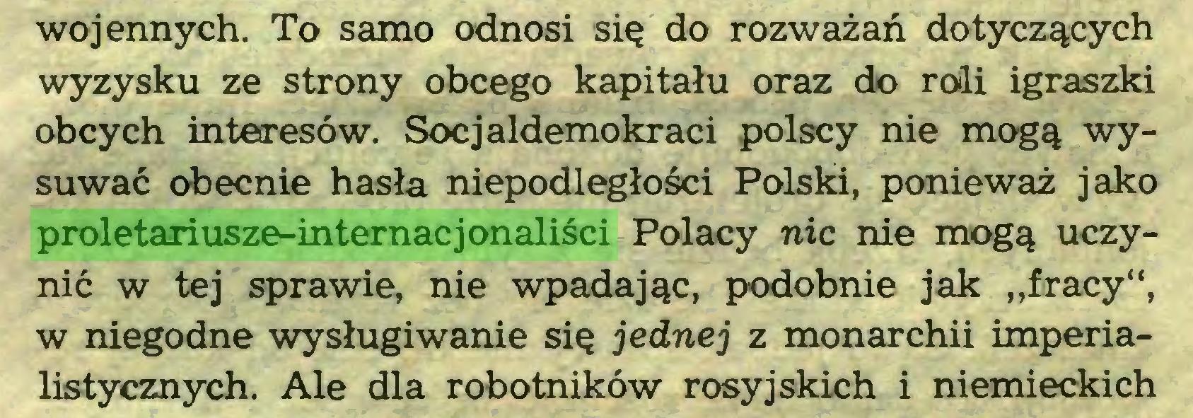 """(...) wojennych. To samo odnosi się do rozważań dotyczących wyzysku ze strony obcego kapitału oraz do roli igraszki obcych interesów. Socjaldemokraci polscy nie mogą wysuwać obecnie hasła niepodległości Polski, ponieważ jako proletariusze-internacjonaliści Polacy nic nie mogą uczynić w tej sprawie, nie wpadając, podobnie jak """"fracy"""", w niegodne wysługiwanie się jednej z monarchii imperialistycznych. Ale dla robotników rosyjskich i niemieckich..."""
