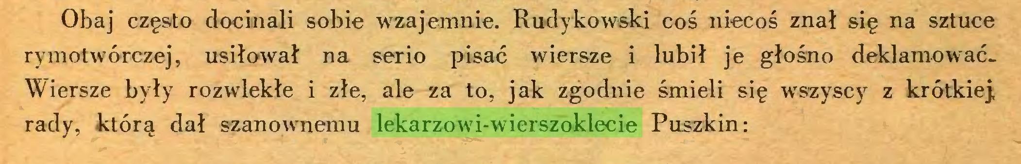 (...) Obaj często docinali sobie wzajemnie. Rudykowski coś niecoś znał się na sztuce rymotwórczej, usiłował na serio pisać wiersze i lubił je głośno deklamowaćWiersze były rozwlekłe i złe, ale za to, jak zgodnie śmieli się wszyscy z krótkiej, rady, którą dał szanownemu lekarzowi-wierszoklecie Puszkin:...