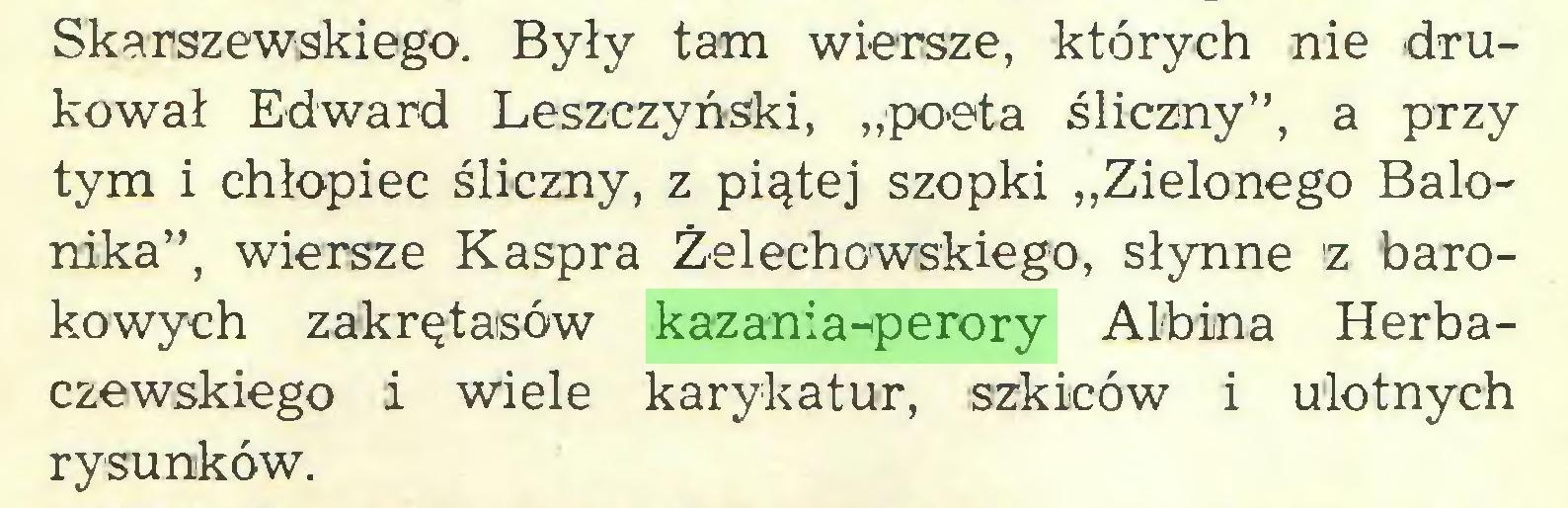 """(...) Skarszewskiego. Były tam wiersze, których nie drukował Edward Leszczyński, """"poeta śliczny"""", a przy tym i chłopiec śliczny, z piątej szopki """"Zielonego Balonika"""", wiersze Kaspra Żelechowskiego, słynne z barokowych zakrętasów kazania-perory Albina Horbaczewskiego i wiele karykatur, szkiców i ulotnych rysunków..."""