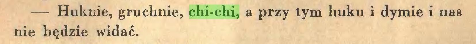 (...) — Huknie, gruchnie, chi-chi, a przy tym huku i dymie i nas nie będzie widać...
