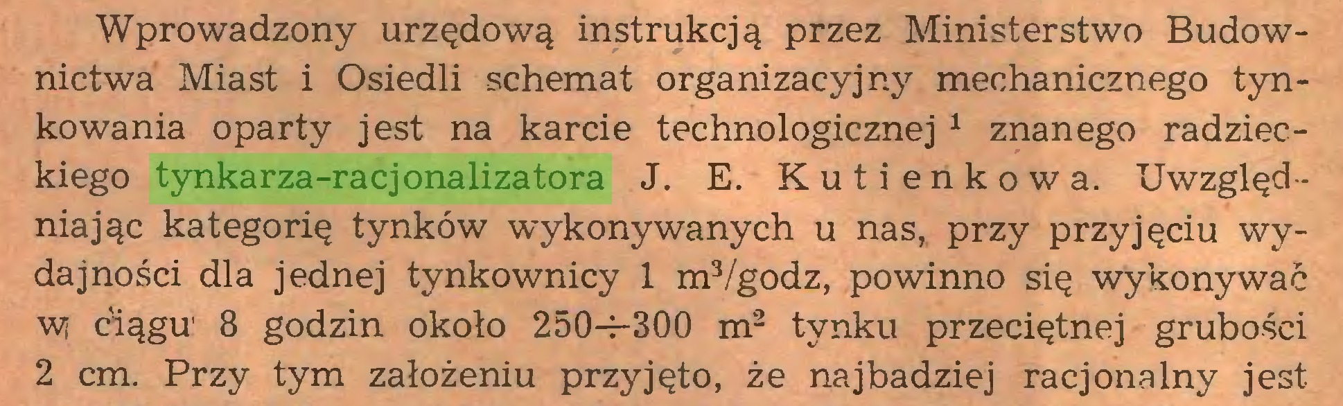 (...) Wprowadzony urzędową instrukcją przez Ministerstwo Budownictwa Miast i Osiedli schemat organizacyjny mechanicznego tynkowania oparty jest na karcie technologicznej 1 znanego radzieckiego tynkarza-racjonalizatora J. E. K u t i e n k o w a. Uwzględ niając kategorię tynków wykonywanych u nas, przy przyjęciu wydajności dla jednej tynkownicy 1 m3/godz, powinno się wykonywać W ciągu' 8 godzin około 250-f-300 m2 tynku przeciętnej grubości 2 cm. Przy tym założeniu przyjęto, że najbadziej racjonalny jest...
