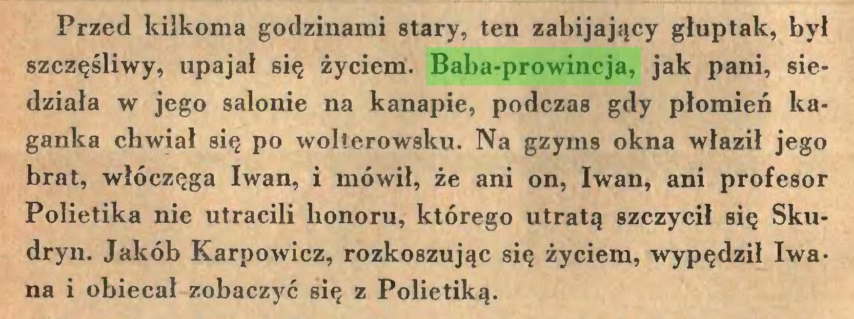 (...) Przed kilkoma godzinami stary, ten zabijający głuptak, był szczęśliwy, upajał się życiem. Baba-prowincja, jak pani, siedziała w jego salonie na kanapie, podczas gdy płomień kaganka chwiał się po wolterowsku. Na gzyms okna właził jego brat, włóczęga Iwan, i mówił, że ani on, Iwan, ani profesor Polietika nie utracili honoru, którego utratą szczycił się Skudryn. Jakób Karpowicz, rozkoszując się życiem, wypędził Iwana i obiecał zobaczyć się z Polietiką...