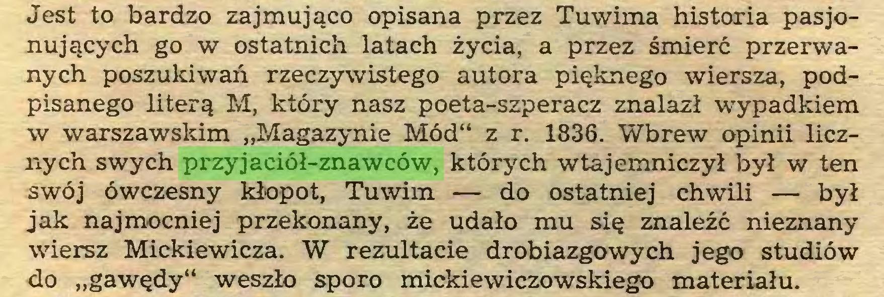 """(...) Jest to bardzo zajmująco opisana przez Tuwima historia pasjonujących go w ostatnich latach życia, a przez śmierć przerwanych poszukiwań rzeczywistego autora pięknego wiersza, podpisanego literą M, który nasz poeta-szperacz znalazł wypadkiem w warszawskim """"Magazynie Mód"""" z r. 1836. Wbrew opinii licznych swych przyjaciół-znawców, których wtajemniczył był w ten swój ówczesny kłopot, Tuwim — do ostatniej chwili — był jak najmocniej przekonany, że udało mu się znaleźć nieznany wiersz Mickiewicza. W rezultacie drobiazgowych jego studiów do """"gawędy"""" weszło sporo mickiewiczowskiego materiału..."""