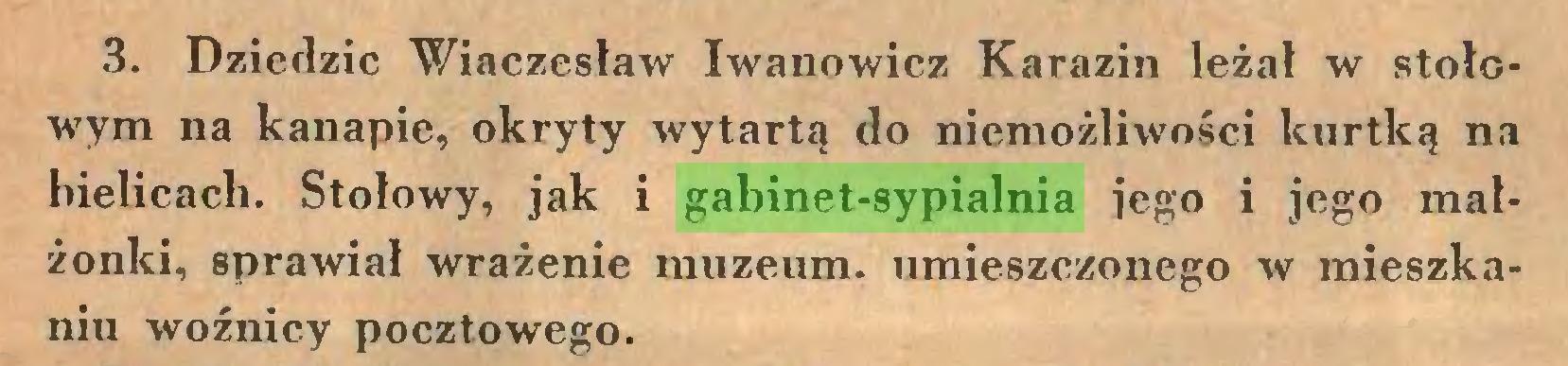 (...) 3. Dziedzic Wiaczesław Iwanowicz Karazin leżał w stołowym na kanapie, okryty wytartą do niemożliwości kurtką na bielicach. Stołowy, jak i gabinet-sypialnia jego i jego małżonki, sprawiał wrażenie muzeum, umieszczonego w mieszkaniu woźnicy pocztowego...
