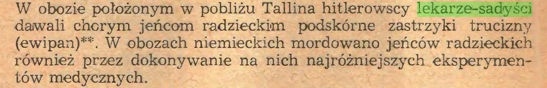 (...) W obozie położonym w pobliżu Tallina hitlerowscy lekarze-sadyści dawali chorym jeńcom radzieckim podskórne zastrzyki trucizny (ewipan)**. W obozach niemieckich mordowano jeńców radzieckich również przez dokonywanie na nich najróżniejszych eksperymentów medycznych...