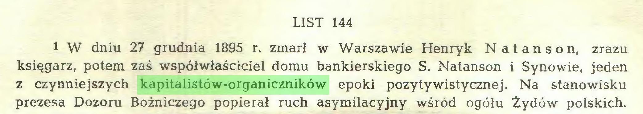 (...) LIST 144 1 W dniu 27 grudnia 1895 r. zmarł w Warszawie Henryk Natanson, zrazu księgarz, potem zaś współwłaściciel domu bankierskiego S. Natanson i Synowie, jeden z czynniejszych kapitalistów-organiczników epoki pozytywistycznej. Na stanowisku prezesa Dozoru Bóżniczego popierał ruch asymilacyjny wśród ogółu Żydów polskich...