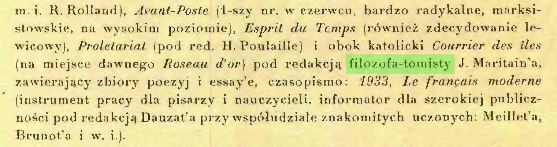 (...) m. i. R. Rolland), Avant-Poste (1-szy nr. w czerwcu, bardzo radykalne, marksistowskie, na wysokim poziomie), Esprit du Temps (również zdecydowanie lewicowy), Proletariat (pod red. H. Poulaille) i obok katolicki Courrier des ileś (na miejsce dawnego Roseau d'or) pod redakcja filozofa-tomisty J. Maritain'a, zawierający zbiory poezyj i essay'e, czasopismo: 1933, Le français moderne (instrument pracy dla pisarzy i nauczycieli, informator dla szerokiej publiczności pod redakcją Dauzat'a przy współudziale znakomitych uczonych: Meillet'a, Brunot'a i w. i.)...