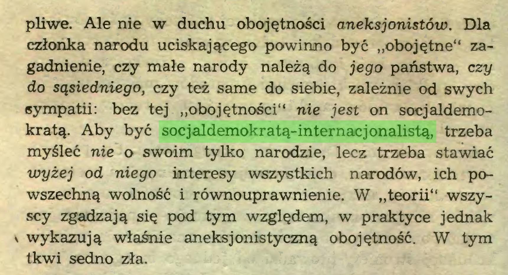 """(...) pliwe. Ale nie w duchu obojętności aneks jonistów. Dla członka narodu uciskającego powinno być """"obojętne"""" zagadnienie, czy małe narody należą do jego państwa, czy do sąsiedniego, czy też same do siebie, zależnie od swych sympatii: bez tej """"obojętności"""" nie jest on socjaldemokratą. Aby być socjaldemokratą-internacjonalistą, trzeba myśleć nie o swoim tylko narodzie, lecz trzeba stawiać wyżej od niego interesy wszystkich narodów, ich powszechną wolność i równouprawnienie. W """"teorii"""" wszyscy zgadzają się pod tym względem, w praktyce jednak \ wykazują właśnie aneksjonistyczną obojętność. W tym tkwi sedno zła..."""