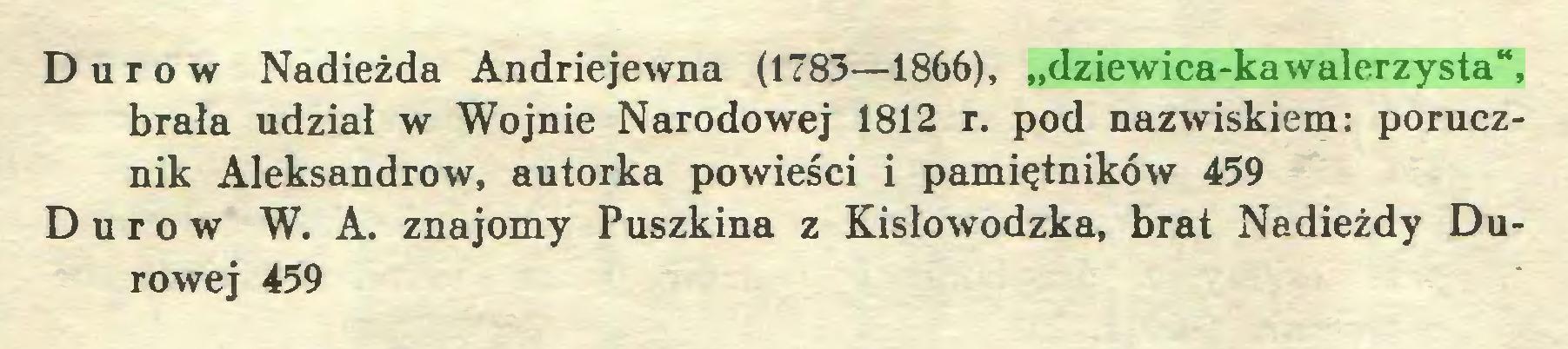 """(...) Durów Nadieżda Andriejewna (1783—1866), """"dziewica-kawalerzysta"""", brała udział w Wojnie Narodowej 1812 r. pod nazwiskiem: porucznik Aleksandrów, autorka powieści i pamiętników 459 Durów W. A. znajomy Puszkina z Kisłowodzka, brat Nadieżdy Durowej 459..."""