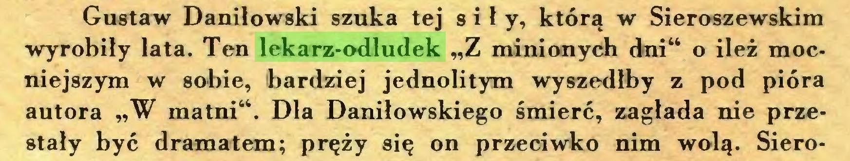 """(...) Gustaw Daniłowski szuka tej sił y, którą w Sieroszewskim wyrobiły lata. Ten lekarz-odludek """"Z minionych dni"""" o ileż mocniejszym w sobie, bardziej jednolitym wyszedłby z pod pióra autora """"W matni"""". Dla Daniłowskiego śmierć, zagłada nie przestały być dramatem; pręży się on przeciwko nim wolą. Siero..."""