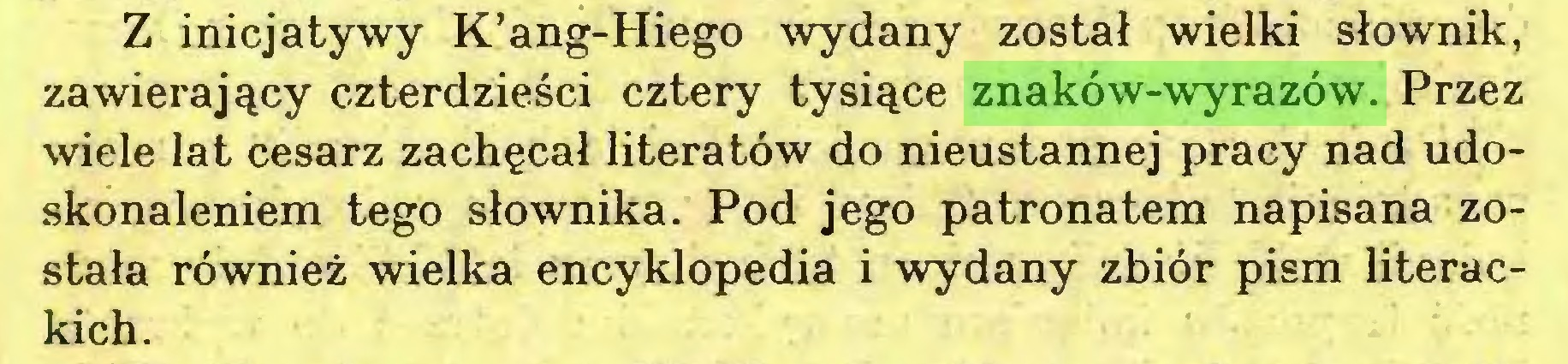 (...) Z inicjatywy K'ang-Hiego wydany został wielki słownik, zawierający czterdzieści cztery tysiące znaków-wyrazów. Przez wiele lat cesarz zachęcał literatów do nieustannej pracy nad udoskonaleniem tego słownika. Pod jego patronatem napisana została również wielka encyklopedia i wydany zbiór pism literackich...