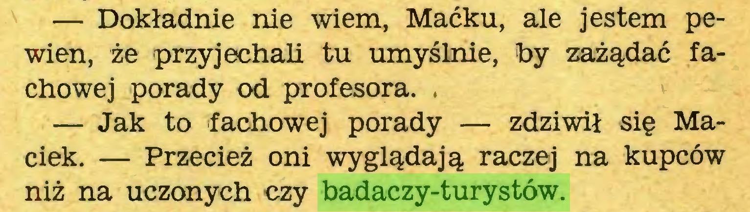 (...) — Dokładnie nie wiem, Maćku, ale jestem pewien, że przyjechali tu umyślnie, by zażądać fachowej porady od profesora. , — Jak to fachowej porady — zdziwił się Maciek. — Przecież oni wyglądają raczej na kupców niż na uczonych czy badaczy-turystów...