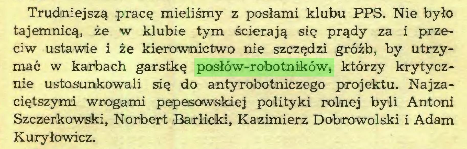 (...) Trudniejszą pracę mieliśmy z posłami klubu PPS. Nie było tajemnicą, że w klubie tym ścierają się prądy za i przeciw ustawie i że kierownictwo nie szczędzi gróźb, by utrzymać w karbach garstkę posłów-robotników, którzy krytycznie ustosunkowali się do antyrobotniczego projektu. Najzaciętszymi wrogami pepesowskiej polityki rolnej byli Antoni Szczerkowski, Norbert Barlicki, Kazimierz Dobrowolski i Adam Kuryłowicz...