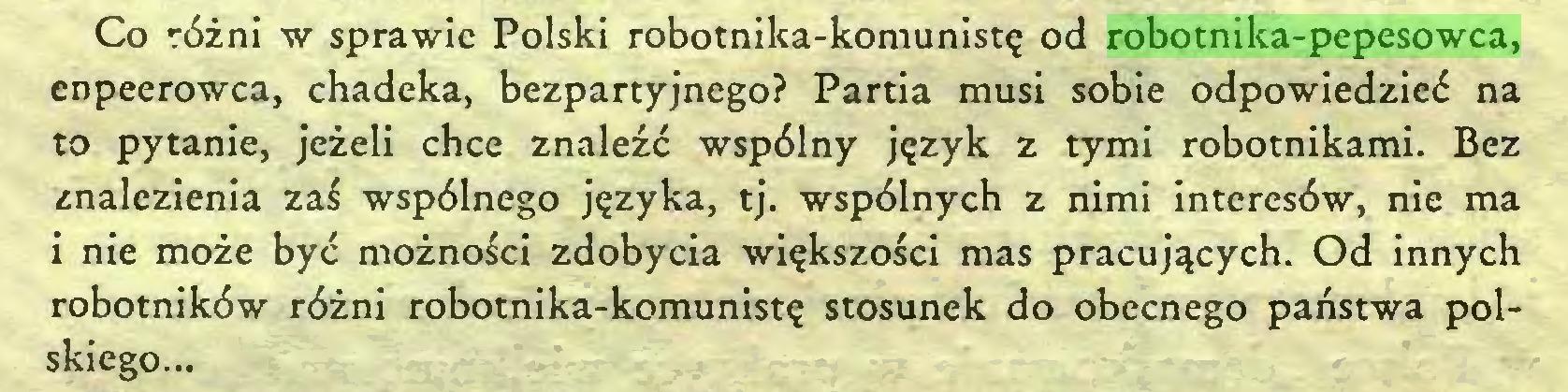 (...) Co różni w sprawie Polski robotnika-komunistę od robotnika-pepesowca, enpeerowca, chadeka, bezpartyjnego? Partia musi sobie odpowiedzieć na to pytanie, jeżeli chce znaleźć wspólny język z tymi robotnikami. Bez znalezienia zaś wspólnego języka, tj. wspólnych z nimi interesów, nie ma i nie może być możności zdobycia większości mas pracujących. Od innych robotników różni robotnika-komunistę stosunek do obecnego państwa polskiego...
