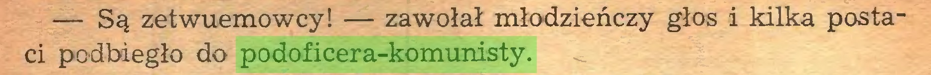(...) — Są zetwuemowcy! — zawołał młodzieńczy głos i kilka postaci podbiegło do podoficera-komunisty...