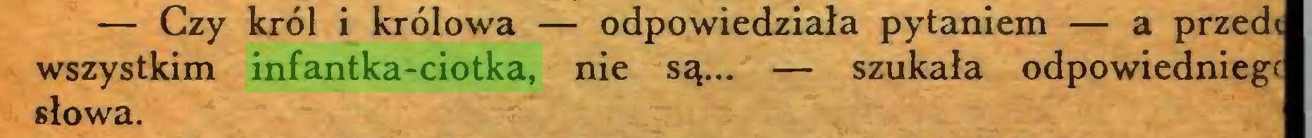 (...) — Czy król i królowa — odpowiedziała pytaniem — a przedt wszystkim infantka-ciotka, nie są... — szukała odpowiedniegf słowa...
