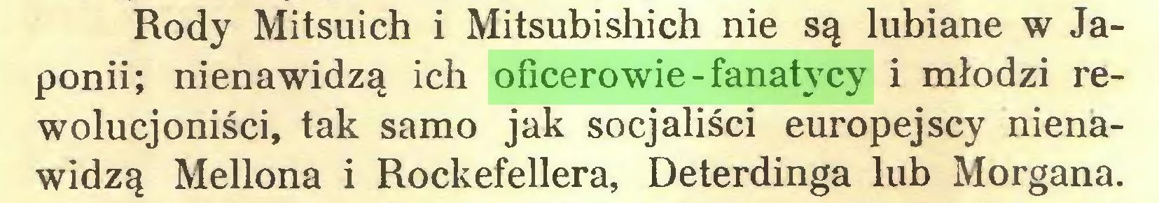 (...) Rody Mitsuich i Mitsubishich nie są łubiane w Japonii; nienawidzą ich oficerowie-fanatycy i młodzi rewolucjoniści, tak samo jak socjaliści europejscy nienawidzą Mellona i Rockefellera, Deterdinga lub Morgana...