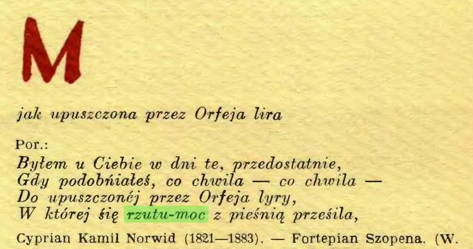 (...) Ki jak upuszczona przez Orf ej a lira Por.: Byłem u Ciebie w dni te, przedostatnie, Gdy podobńiałeś, co chwila — co chwila — Do upuszczonej przez Orfeja lyry, W której Hę rzutu-moc z pieśnią przesila, Cyprian Kamil Norwid (1821—1883). — Fortepian Szopena. (W...
