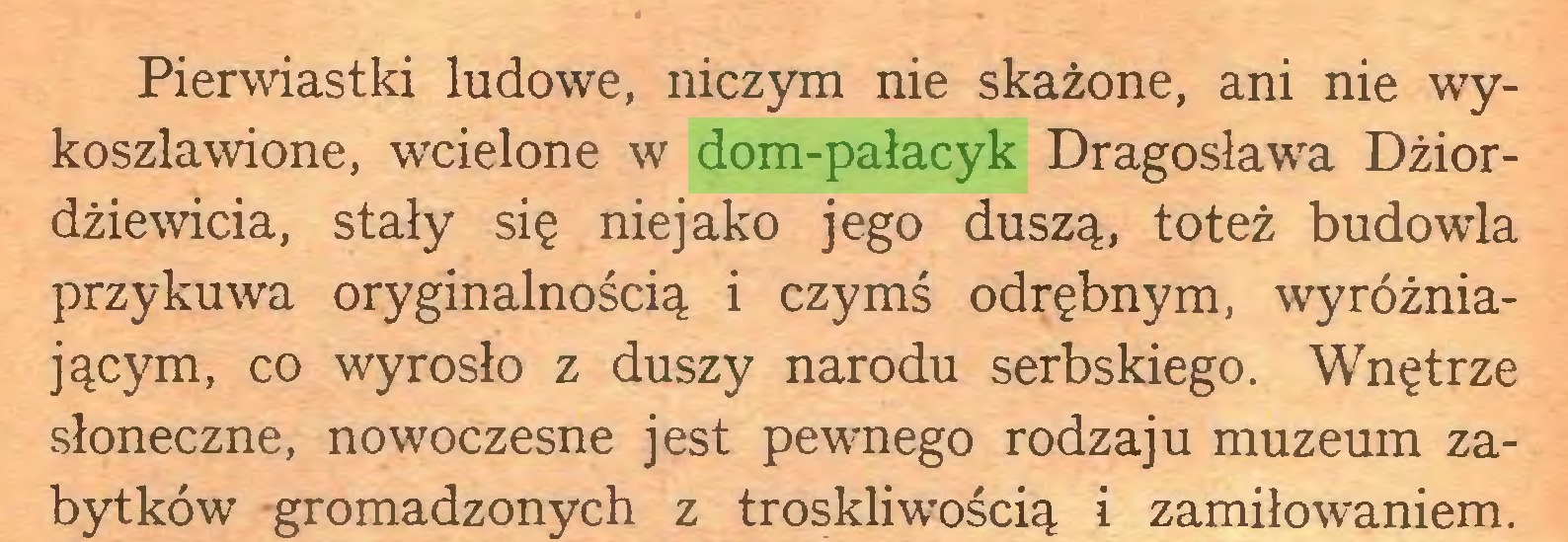 (...) Pierwiastki ludowe, niczym nie skażone, ani nie wykoszlawione, wcielone w dom-pałacyk Dragosława Dżiordżiewicia, stały się niejako jego duszą, toteż budowla przykuwa oryginalnością i czymś odrębnym, wyróżniającym, co wyrosło z duszy narodu serbskiego. Wnętrze słoneczne, nowoczesne jest pewnego rodzaju muzeum zabytków gromadzonych z troskliwością i zamiłowaniem...