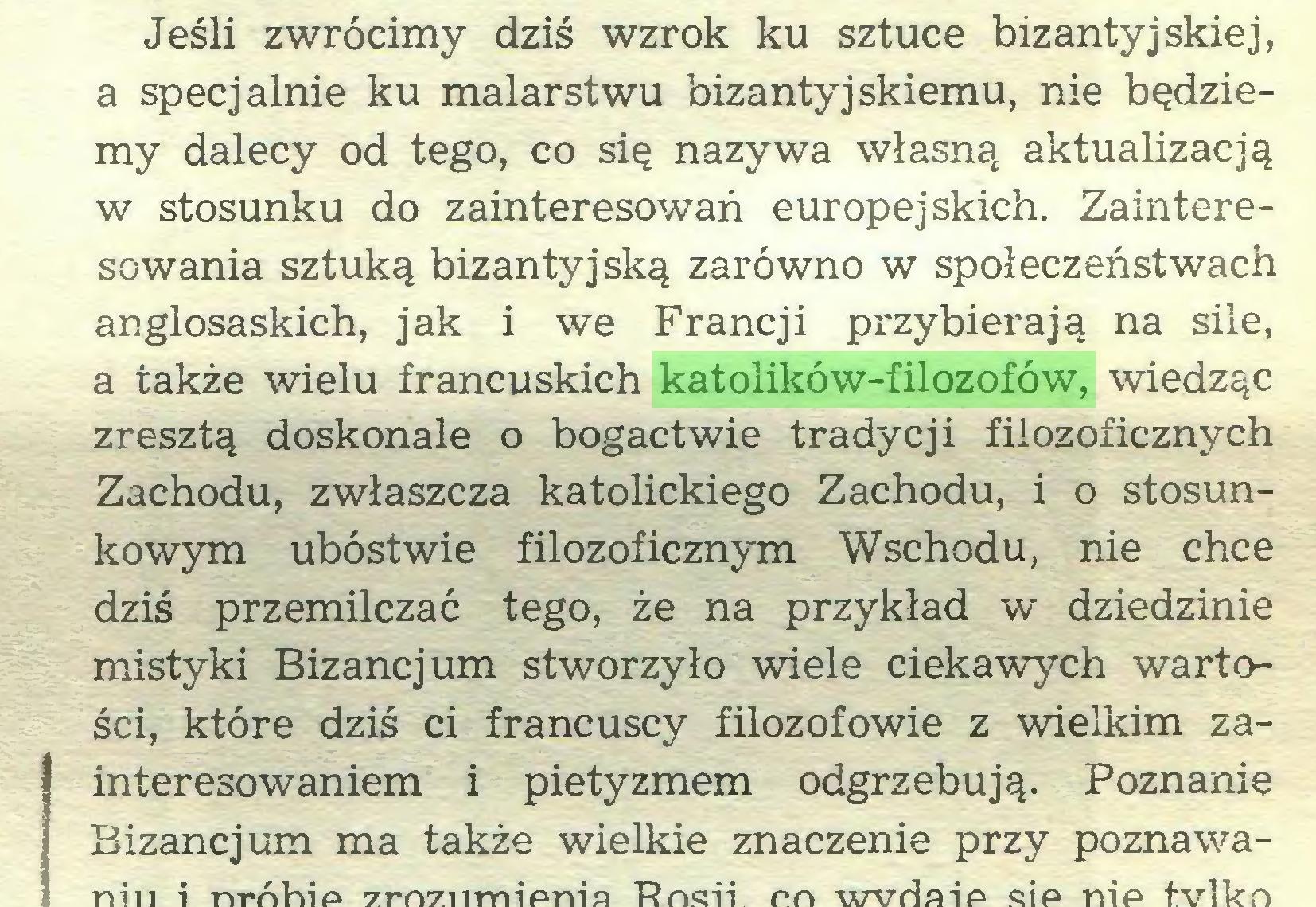 (...) Jeśli zwrócimy dziś wzrok ku sztuce bizantyjskiej, a specjalnie ku malarstwu bizantyjskiemu, nie będziemy dalecy od tego, co się nazywa własną aktualizacją w stosunku do zainteresowań europejskich. Zainteresowania sztuką bizantyjską zarówno w społeczeństwach anglosaskich, jak i we Francji przybierają na sile, a także wielu francuskich katolików-filozofów, wiedząc zresztą doskonale o bogactwie tradycji filozoficznych Zachodu, zwłaszcza katolickiego Zachodu, i o stosunkowym ubóstwie filozoficznym Wschodu, nie chce dziś przemilczać tego, że na przykład w dziedzinie mistyki Bizancjum stworzyło wiele ciekawych wartości, które dziś ci francuscy filozofowie z wielkim zaI interesowaniem i pietyzmem odgrzebują. Poznanie...