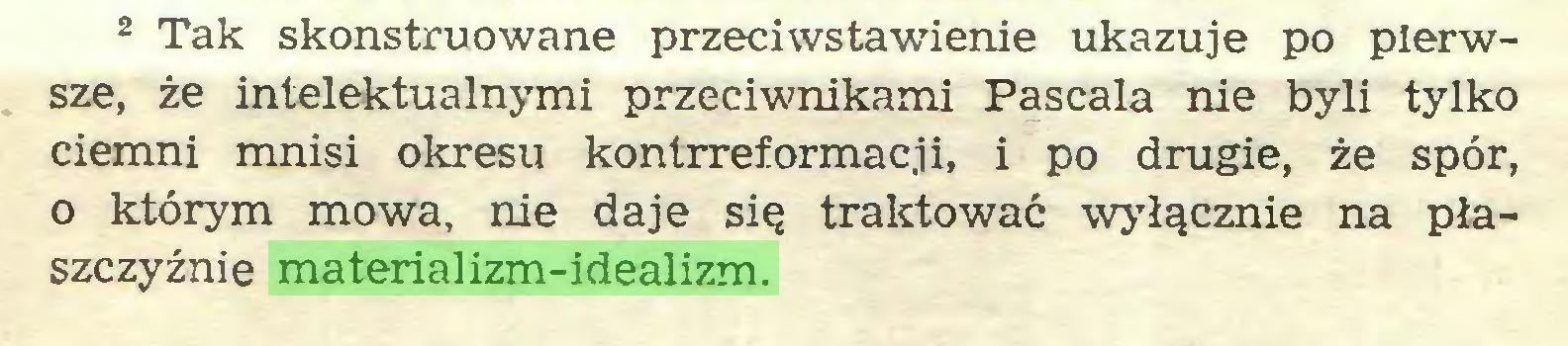 (...) 2 Tak skonstruowane przeciwstawienie ukazuje po pierwsze, że intelektualnymi przeciwnikami Pascala nie byli tylko ciemni mnisi okresu kontrreformacji, i po drugie, że spór, o którym mowa, nie daje się traktować wyłącznie na płaszczyźnie materializm-idealizm...