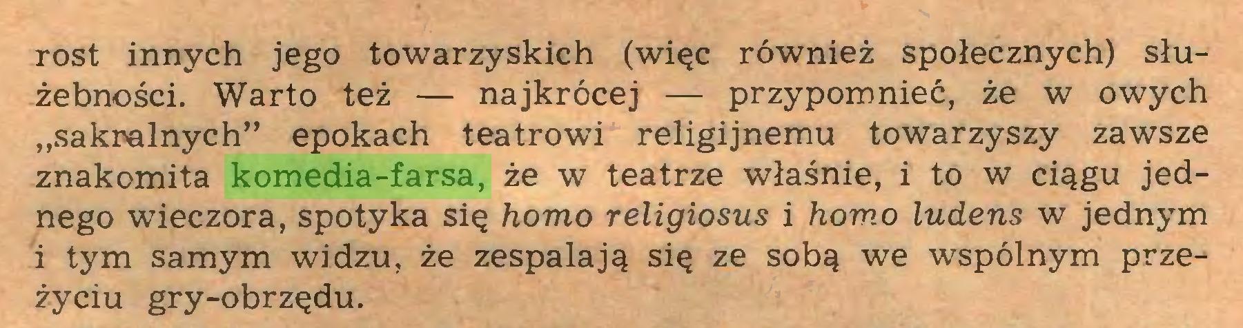 """(...) rost innych jego towarzyskich (więc również społecznych) służebności. Warto też — najkrócej — przypomnieć, że w owych """"sakralnych"""" epokach teatrowi religijnemu towarzyszy zawsze znakomita komedia-farsa, że w teatrze właśnie, i to w ciągu jednego wieczora, spotyka się homo religiosus i homo ludens w jednym i tym samym widzu, że zespalają się ze sobą we wspólnym przeżyciu gry-obrzędu..."""