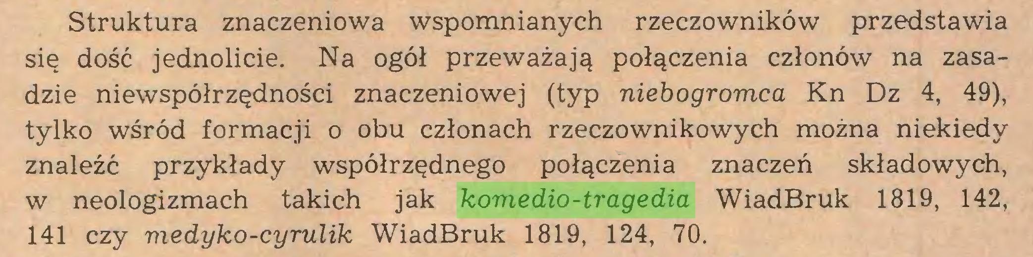 (...) Struktura znaczeniowa wspomnianych rzeczowników przedstawia się dość jednolicie. Na ogół przeważają połączenia członów na zasadzie niewspółrzędności znaczeniowej (typ niebogromca Kn Dz 4, 49), tylko wśród formacji o obu członach rzeczownikowych można niekiedy znaleźć przykłady współrzędnego połączenia znaczeń składowych, w neologizmach takich jak komedio-tragedia WiadBruk 1819, 142, 141 czy medyko-cyrulik WiadBruk 1819, 124, 70...