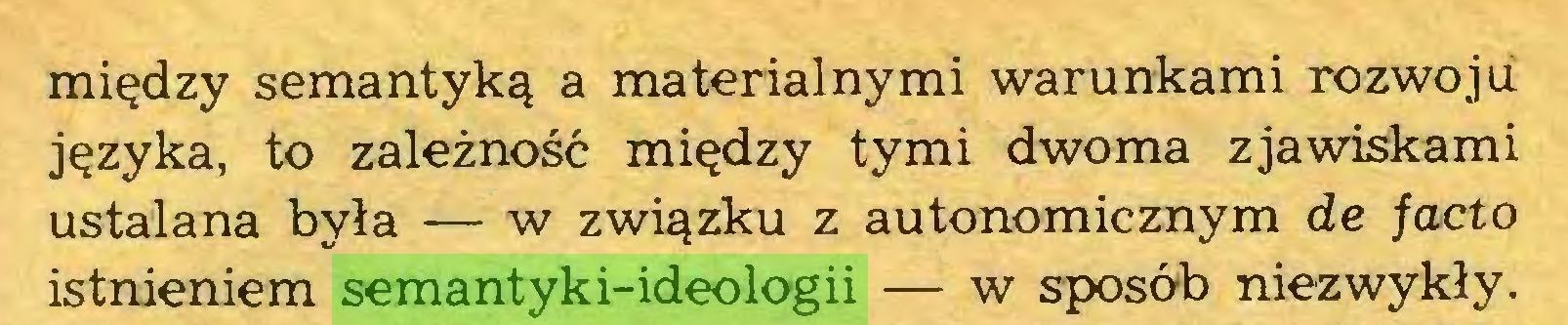 (...) między semantyką a materialnymi warunkami rozwoju języka, to zależność między tymi dwoma zjawiskami ustalana była — w związku z autonomicznym de facto istnieniem semantyki-ideologii — w sposób niezwykły...