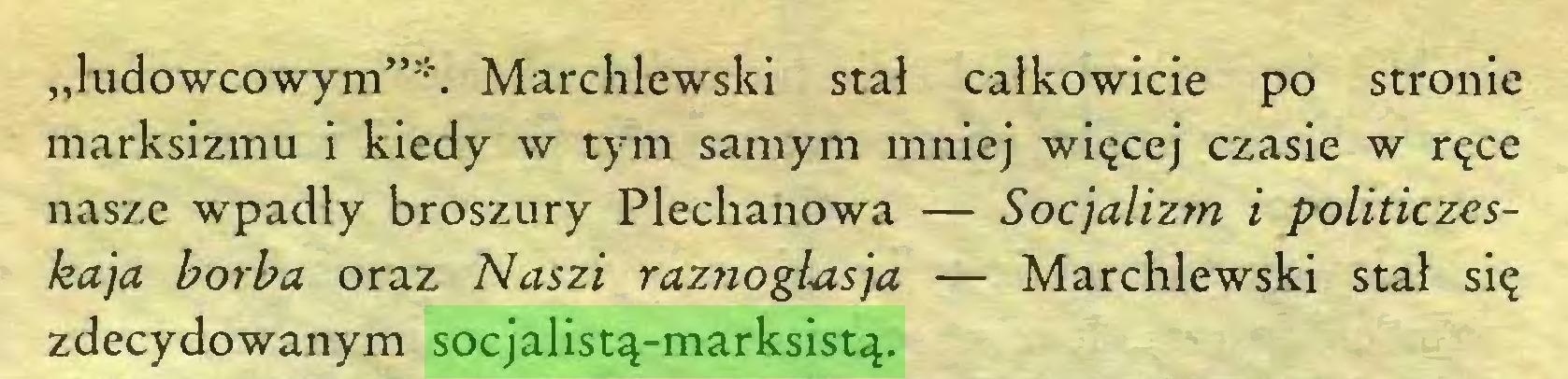 """(...) """"ludowcowym""""""""'. Marchlewski stał całkowicie po stronie marksizmu i kiedy w tym samym mniej więcej czasie w ręce nasze wpadły broszury Plechanowa — Socjalizm i politiczeskaja borba oraz Naszi raznoglasja — Marchlewski stał się zdecydowanym socjalistą-marksistą..."""